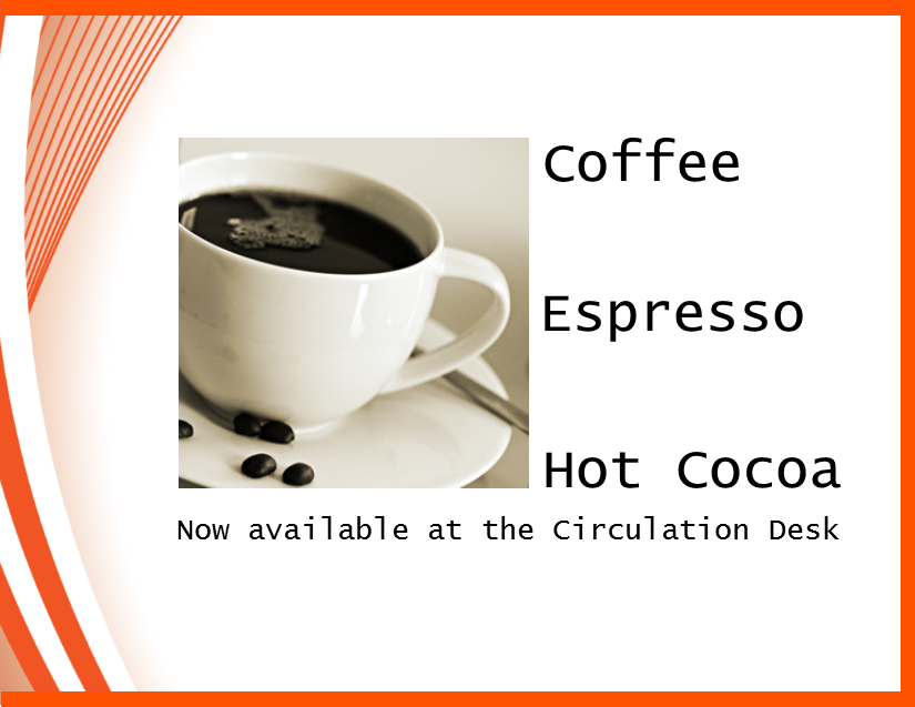 Coffee and Hot Cocoa are available at the Circulation Desk